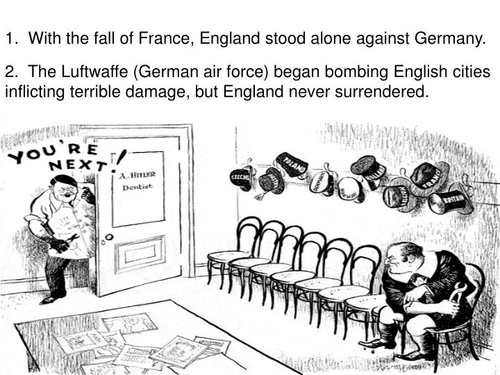 1.  With the fall of France, England stood alone against Germany.
