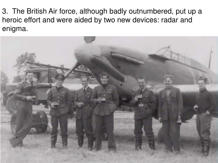 3.  The British Air force, although badly outnumbered, put up a heroic effort and were aided by two new devices: radar and enigma.