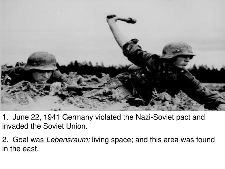 1.  June 22, 1941 Germany violated the Nazi-Soviet pact and invaded the Soviet Union.
