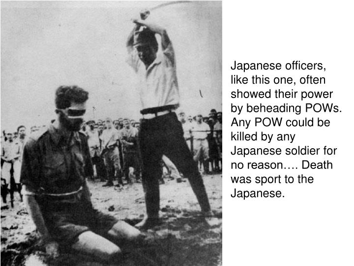 Japanese officers, like this one, often showed their power by beheading POWs.  Any POW could be killed by any Japanese soldier for no reason…. Death was sport to the Japanese.