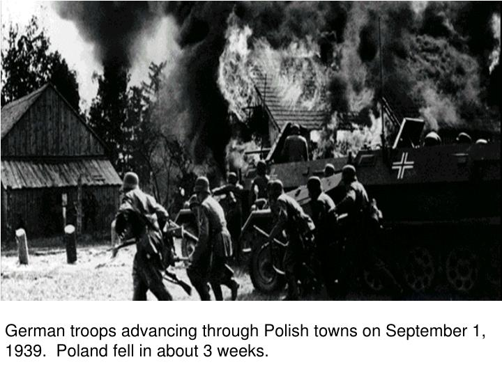 German troops advancing through Polish towns on September 1, 1939.  Poland fell in about 3 weeks.