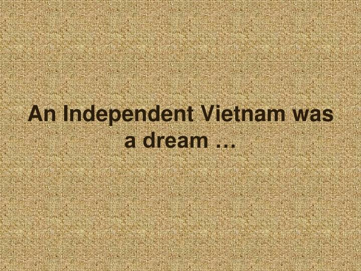 An Independent Vietnam was a dream …