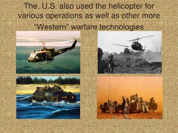 "The. U.S. also used the helicopter for various operations as well as other more ""Western"" warfare technologies"