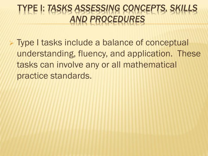 Type I tasks include a balance of conceptual understanding, fluency, and application. These tasks can involve any or all mathematical practice standards.