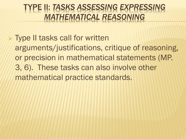 Type II tasks call for written arguments/justifications, critique of reasoning, or precision in mathematical statements (MP. 3, 6). These tasks can also involve other mathematical practice standards.