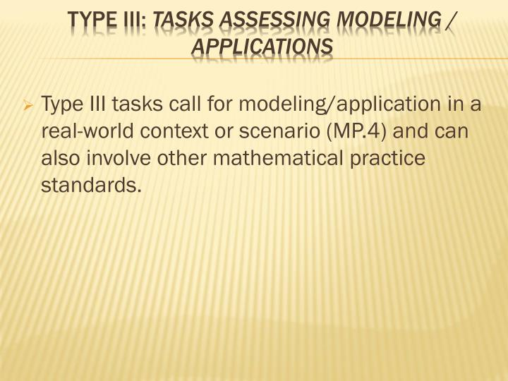Type III tasks call for modeling/application in a real-world context or scenario (MP.4) and can also involve other mathematical practice standards.