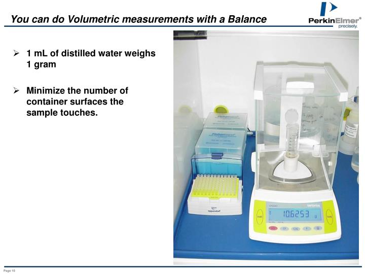 You can do Volumetric measurements with a Balance
