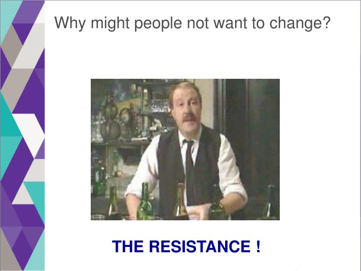 Why might people not want to change?