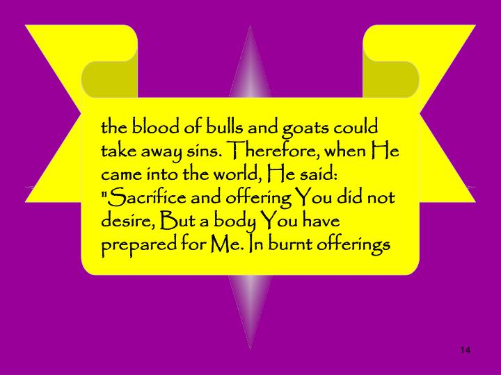 "the blood of bulls and goats could take away sins. Therefore, when He came into the world, He said: ""Sacrifice and offering You did not desire, But a body You have prepared for Me. In burnt offerings"