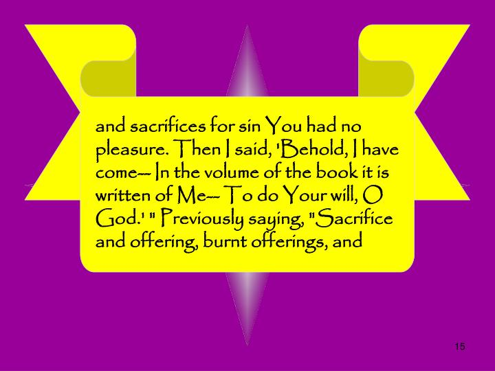 "and sacrifices for sin You had no pleasure. Then I said, 'Behold, I have come-- In the volume of the book it is written of Me-- To do Your will, O God.' "" Previously saying, ""Sacrifice and offering, burnt offerings, and"