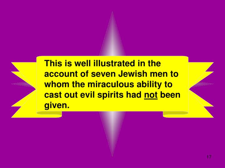 This is well illustrated in the account of seven Jewish men to whom the miraculous ability to cast out evil spirits had