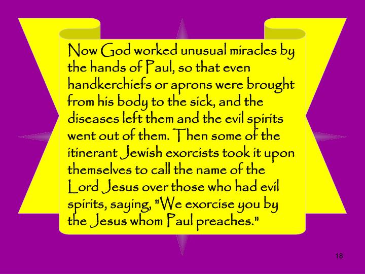 "Now God worked unusual miracles by the hands of Paul, so that even handkerchiefs or aprons were brought from his body to the sick, and the diseases left them and the evil spirits went out of them. Then some of the itinerant Jewish exorcists took it upon themselves to call the name of the Lord Jesus over those who had evil spirits, saying, ""We exorcise you by the Jesus whom Paul preaches."""