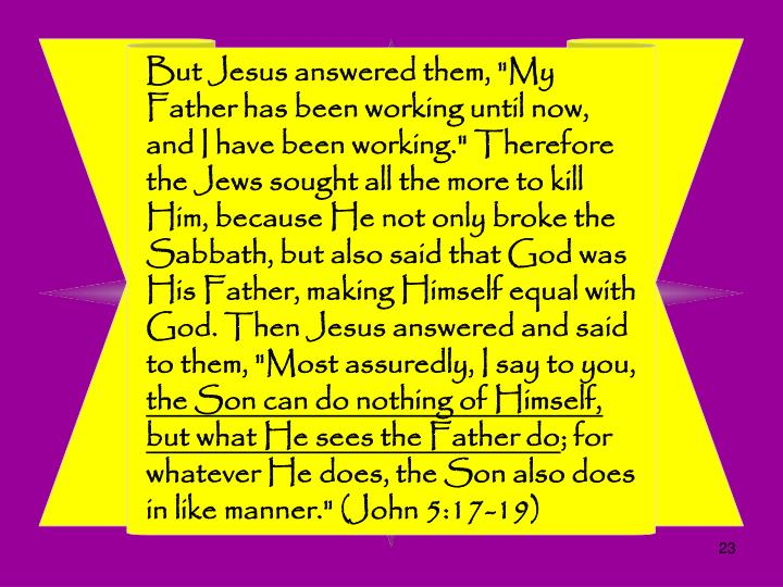 "But Jesus answered them, ""My Father has been working until now, and I have been working."" Therefore the Jews sought all the more to kill Him, because He not only broke the Sabbath, but also said that God was His Father, making Himself equal with God. Then Jesus answered and said to them, ""Most assuredly, I say to you,"