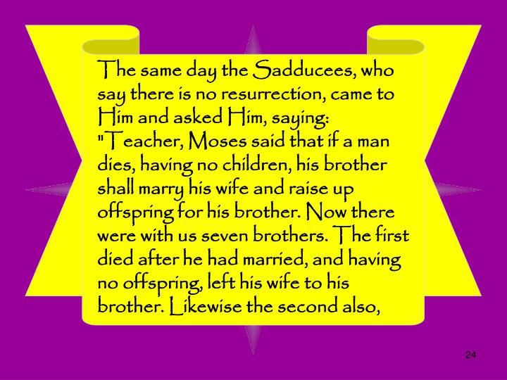 "The same day the Sadducees, who say there is no resurrection, came to Him and asked Him, saying: ""Teacher, Moses said that if a man dies, having no children, his brother shall marry his wife and raise up offspring for his brother. Now there were with us seven brothers. The first died after he had married, and having no offspring, left his wife to his brother. Likewise the second also,"