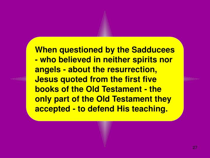 When questioned by the Sadducees - who believed in neither spirits nor angels - about the resurrection, Jesus quoted from the first five books of the Old Testament - the only part of the Old Testament they accepted - to defend His teaching.
