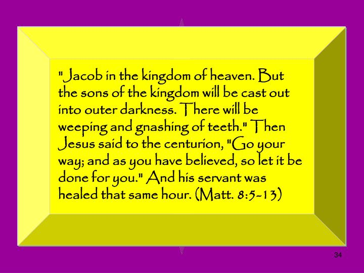 """Jacob in the kingdom of heaven. But the sons of the kingdom will be cast out into outer darkness. There will be weeping and gnashing of teeth."" Then Jesus said to the centurion, ""Go your way; and as you have believed, so let it be done for you."" And his servant was healed that same hour. (Matt. 8:5-13)"