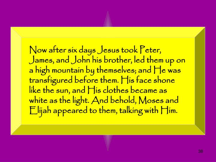 Now after six days Jesus took Peter, James, and John his brother, led them up on a high mountain by themselves; and He was transfigured before them. His face shone like the sun, and His clothes became as white as the light. And behold, Moses and Elijah appeared to them, talking with Him.