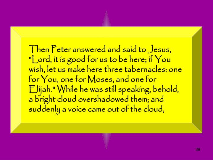"Then Peter answered and said to Jesus, ""Lord, it is good for us to be here; if You wish, let us make here three tabernacles: one for You, one for Moses, and one for Elijah."" While he was still speaking, behold, a bright cloud overshadowed them; and suddenly a voice came out of the cloud,"