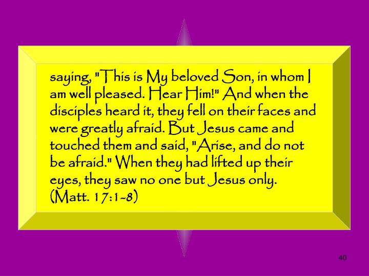 "saying, ""This is My beloved Son, in whom I am well pleased. Hear Him!"" And when the disciples heard it, they fell on their faces and were greatly afraid. But Jesus came and touched them and said, ""Arise, and do not be afraid."" When they had lifted up their eyes, they saw no one but Jesus only.  (Matt. 17:1-8)"