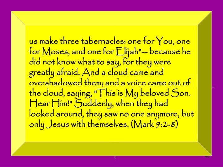 "us make three tabernacles: one for You, one for Moses, and one for Elijah""-- because he did not know what to say, for they were greatly afraid. And a cloud came and overshadowed them; and a voice came out of the cloud, saying, ""This is My beloved Son. Hear Him!"" Suddenly, when they had looked around, they saw no one anymore, but only Jesus with themselves. (Mark 9:2-8)"