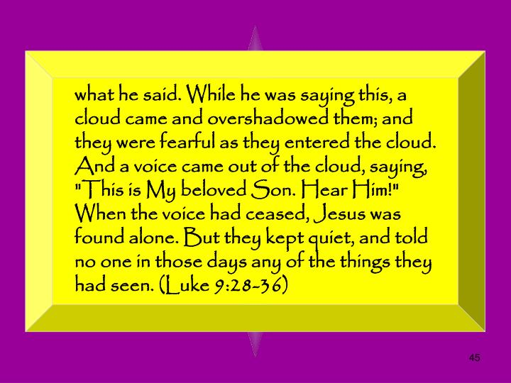 "what he said. While he was saying this, a cloud came and overshadowed them; and they were fearful as they entered the cloud. And a voice came out of the cloud, saying, ""This is My beloved Son. Hear Him!"" When the voice had ceased, Jesus was found alone. But they kept quiet, and told no one in those days any of the things they had seen. (Luke 9:28-36)"