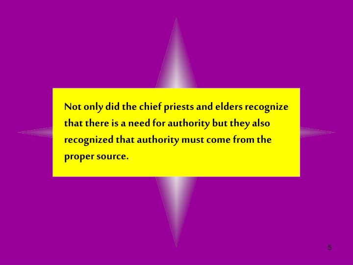Not only did the chief priests and elders recognize that there is a need for authority but they also recognized that authority must come from the proper source.