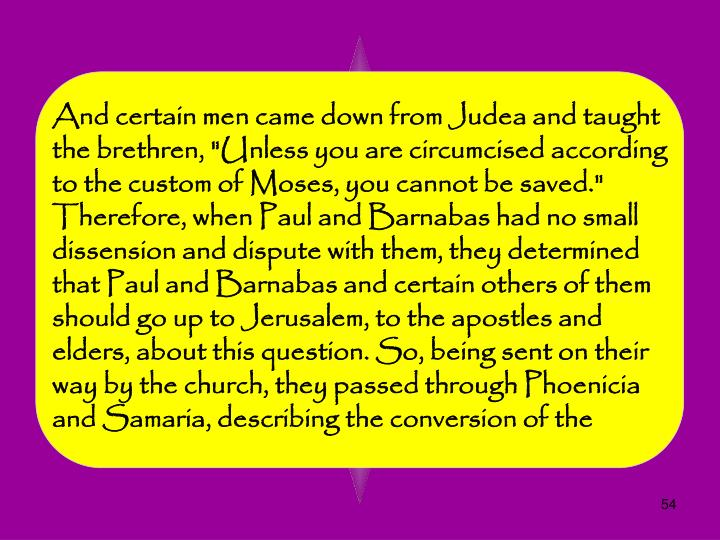 "And certain men came down from Judea and taught the brethren, ""Unless you are circumcised according to the custom of Moses, you cannot be saved."" Therefore, when Paul and Barnabas had no small dissension and dispute with them, they determined that Paul and Barnabas and certain others of them should go up to Jerusalem, to the apostles and elders, about this question. So, being sent on their way by the church, they passed through Phoenicia and Samaria, describing the conversion of the"
