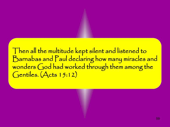 Then all the multitude kept silent and listened to Barnabas and Paul declaring how many miracles and wonders God had worked through them among the Gentiles. (Acts 15:12)