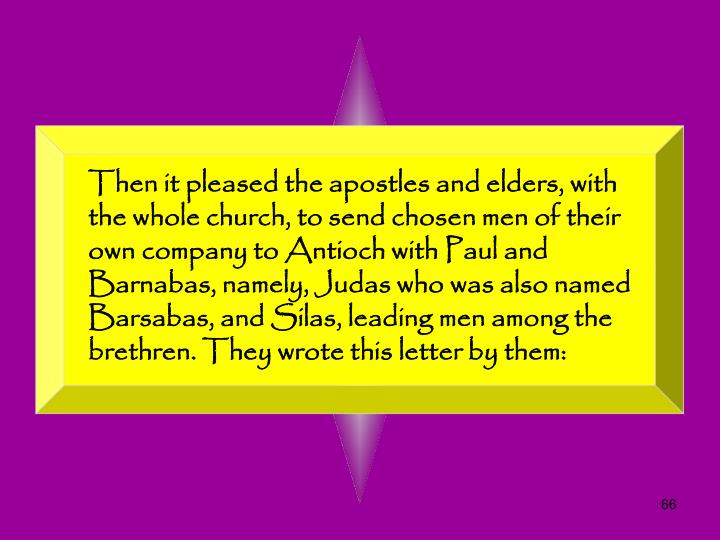 Then it pleased the apostles and elders, with the whole church, to send chosen men of their own company to Antioch with Paul and Barnabas, namely, Judas who was also named Barsabas, and Silas, leading men among the brethren. They wrote this letter by them: