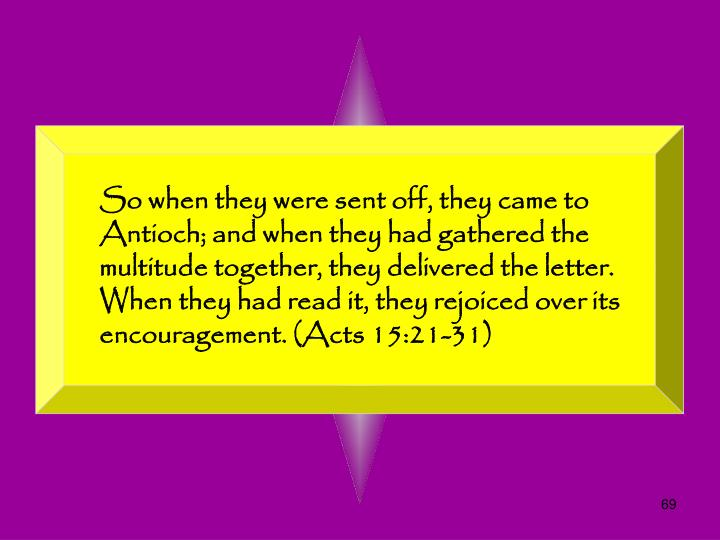 So when they were sent off, they came to Antioch; and when they had gathered the multitude together, they delivered the letter. When they had read it, they rejoiced over its encouragement. (Acts 15:21-31)