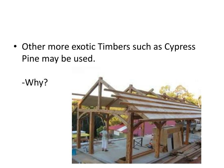 Other more exotic Timbers such as Cypress Pine may be used.