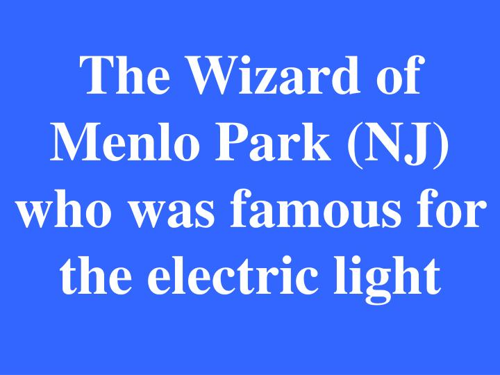 The Wizard of Menlo Park (NJ) who was famous for the electric light