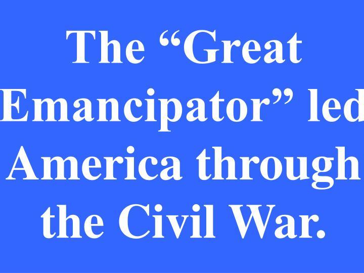 "The ""Great Emancipator"" led America through the Civil War."