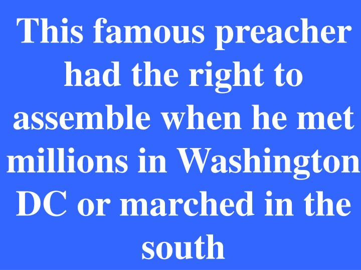 This famous preacher had the right to assemble when he met millions in Washington DC or marched in the south