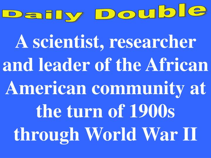 A scientist, researcher and leader of the African American community at the turn of 1900s through World War II
