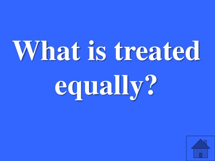 What is treated equally?