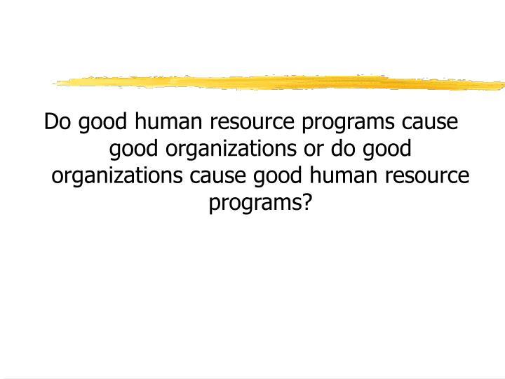 Do good human resource programs cause good organizations or do good organizations cause good human r...