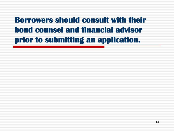 Borrowers should consult with their bond counsel and financial advisor prior to submitting an application.