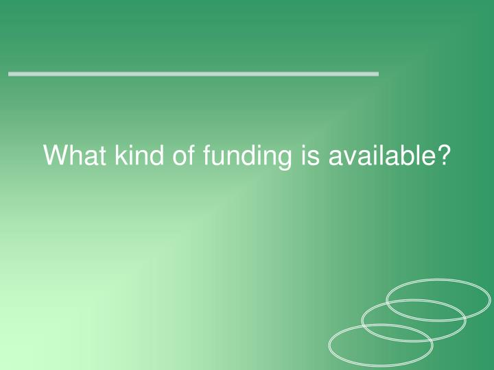 What kind of funding is available?