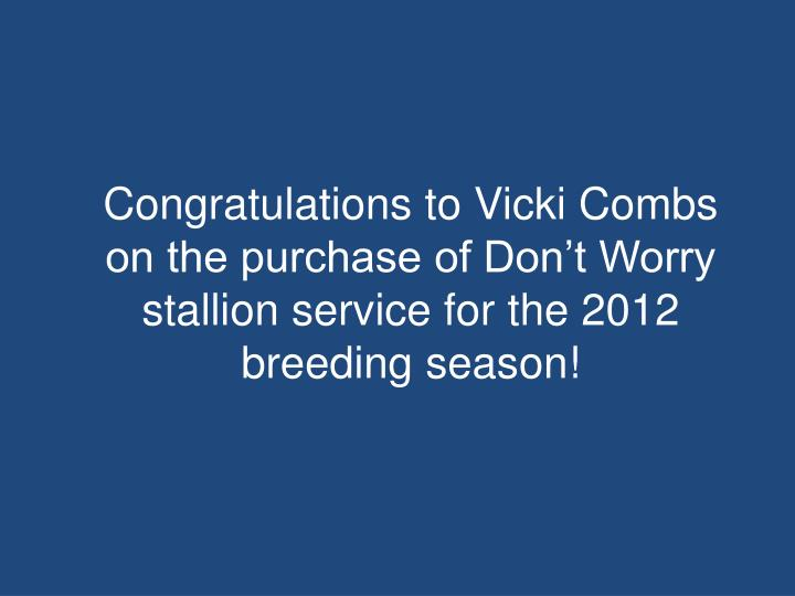 Congratulations to Vicki Combs on the purchase of Don't Worry stallion service for the 2012 breeding season!