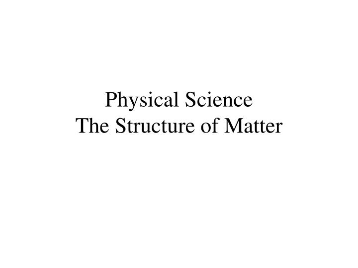 Physical science the structure of matter