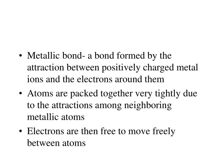 Metallic bond- a bond formed by the attraction between positively charged metal ions and the electrons around them