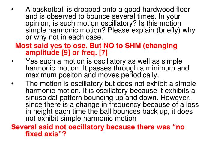 A basketball is dropped onto a good hardwood floor and is observed to bounce several times. In your opinion, is such motion oscillatory? Is this motion simple harmonic motion? Please explain (briefly) why or why not in each case.