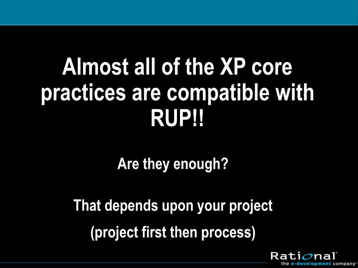 Almost all of the XP core practices are compatible with RUP!!