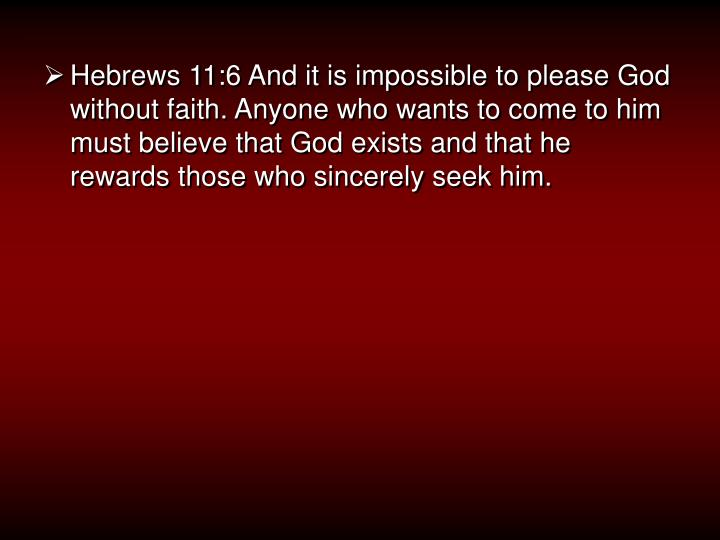 Hebrews 11:6 And it is impossible to please God without faith. Anyone who wants to come to him must ...