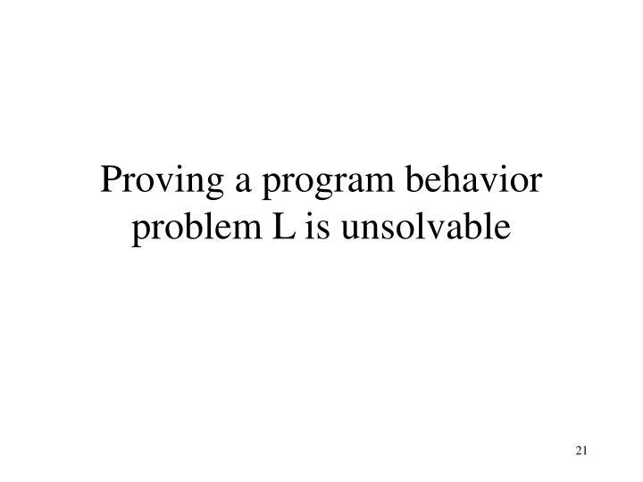 Proving a program behavior problem L is unsolvable