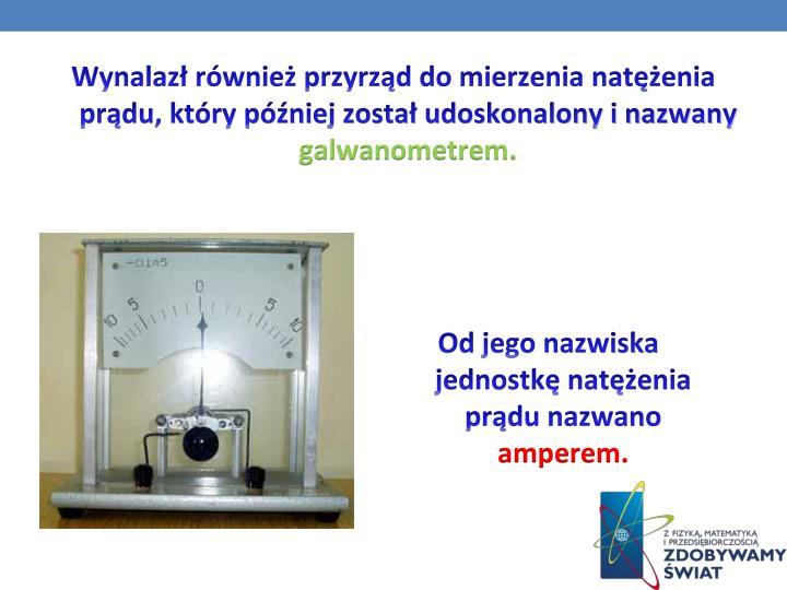 Wynalazł również przyrząd do mierzenia natężenia prądu, który później został udoskonalony i nazwany