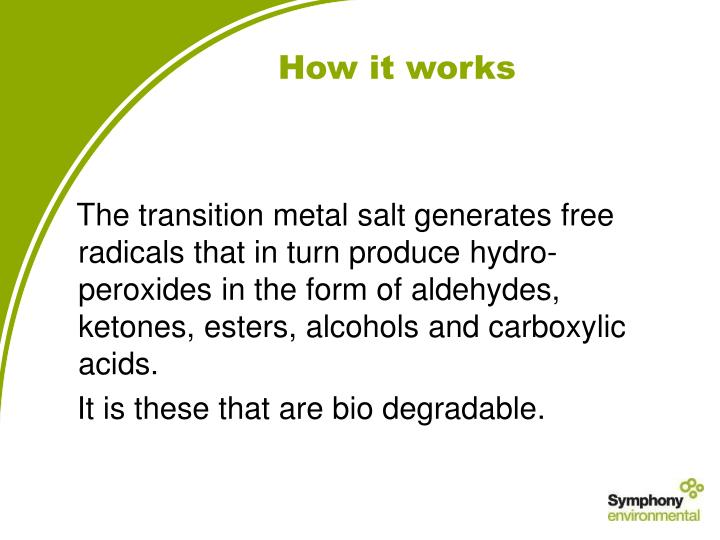 The transition metal salt generates free radicals that in turn produce hydro-peroxides in the form of aldehydes, ketones, esters, alcohols and carboxylic acids.