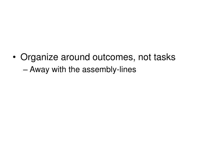 Organize around outcomes, not tasks