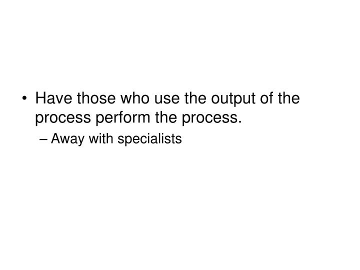 Have those who use the output of the process perform the process.